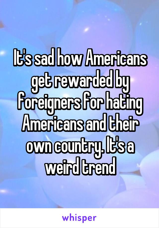It's sad how Americans get rewarded by foreigners for hating Americans and their own country. It's a weird trend