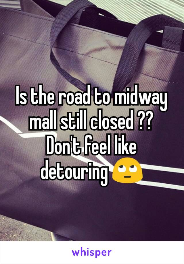Is the road to midway mall still closed ?? Don't feel like detouring 🙄
