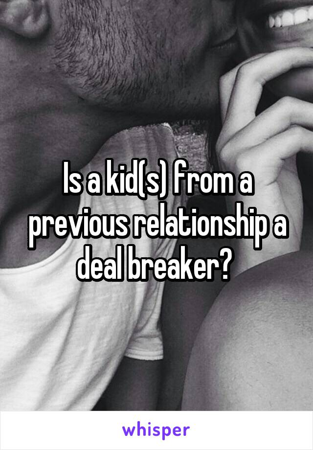 Is a kid(s) from a previous relationship a deal breaker?
