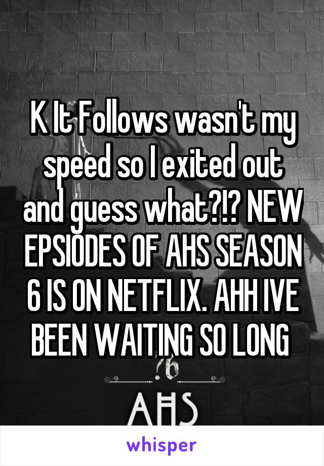 K It Follows wasn't my speed so I exited out and guess what?!? NEW EPSIODES OF AHS SEASON 6 IS ON NETFLIX. AHH IVE BEEN WAITING SO LONG
