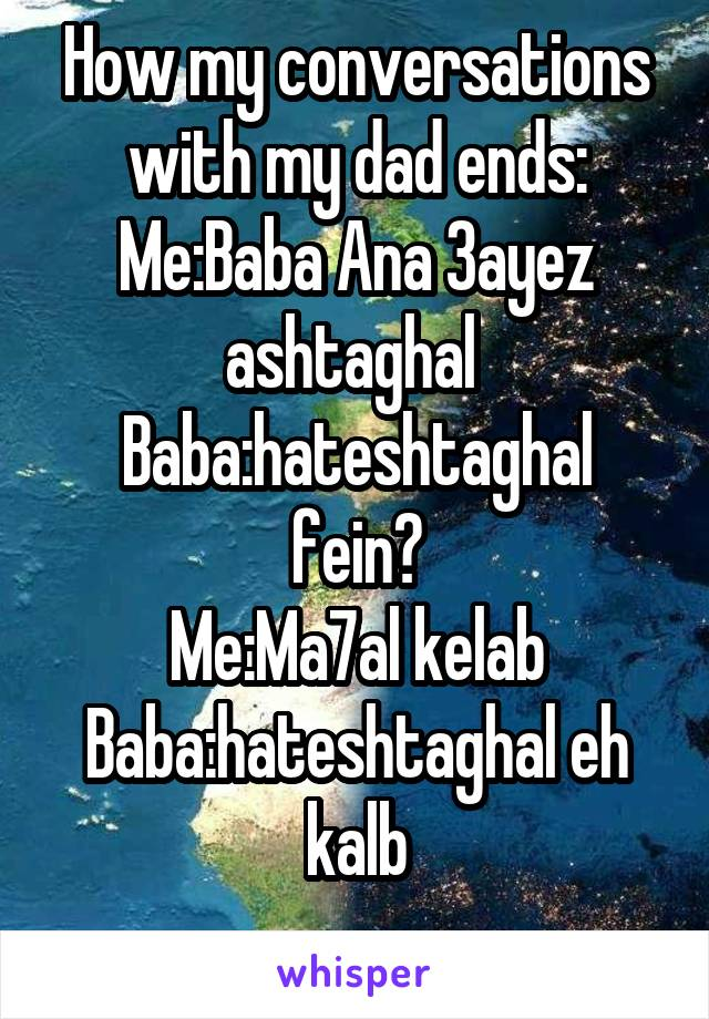 How my conversations with my dad ends: Me:Baba Ana 3ayez ashtaghal  Baba:hateshtaghal fein? Me:Ma7al kelab Baba:hateshtaghal eh kalb