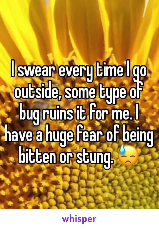 I swear every time I go outside, some type of bug ruins it for me. I have a huge fear of being bitten or stung. 😓