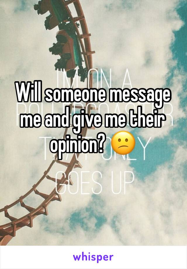 Will someone message me and give me their opinion? 😕