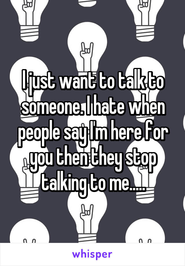 I just want to talk to someone. I hate when people say I'm here for you then they stop talking to me.....