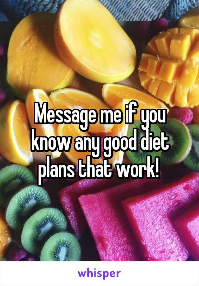 Message me if you know any good diet plans that work!