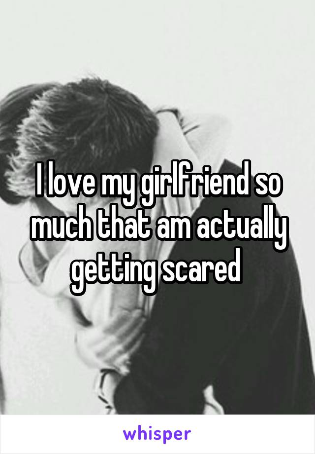 I love my girlfriend so much that am actually getting scared