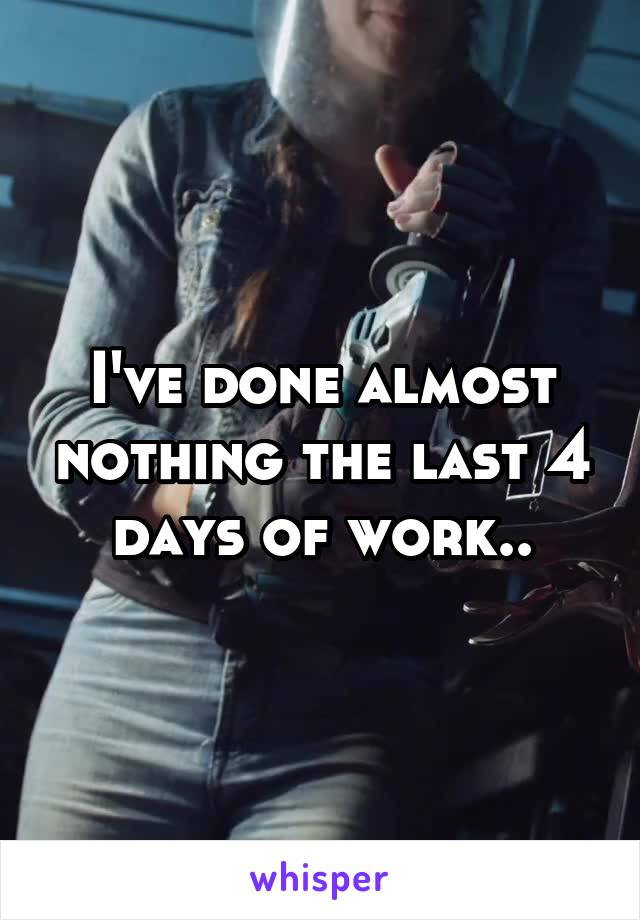 I've done almost nothing the last 4 days of work..