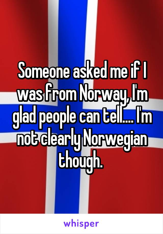 Someone asked me if I was from Norway, I'm glad people can tell.... I'm not clearly Norwegian though.