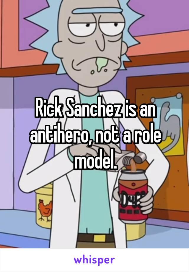Rick Sanchez is an antihero, not a role model.