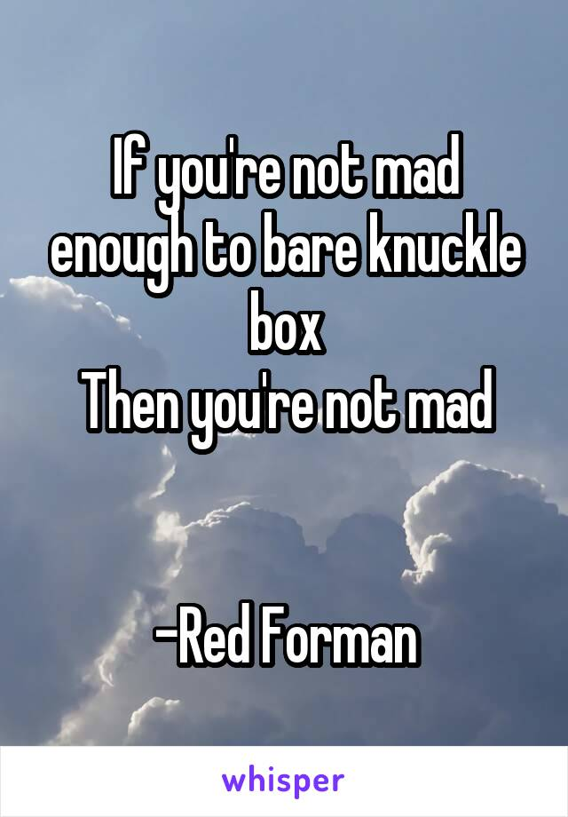 If you're not mad enough to bare knuckle box Then you're not mad   -Red Forman
