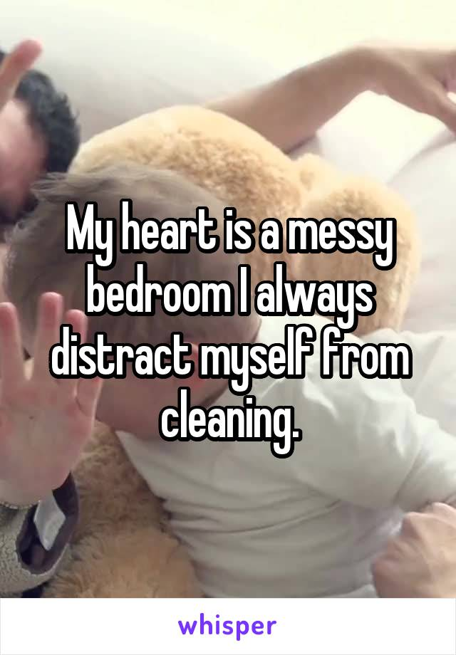 My heart is a messy bedroom I always distract myself from cleaning.