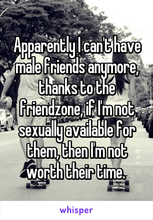 Apparently I can't have male friends anymore, thanks to the friendzone, if I'm not sexually available for them, then I'm not worth their time.