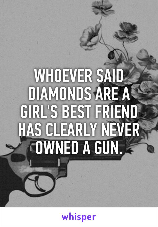 WHOEVER SAID DIAMONDS ARE A GIRL'S BEST FRIEND HAS CLEARLY NEVER OWNED A GUN.