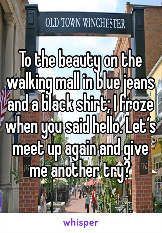 To the beauty on the walking mall in blue jeans and a black shirt; I froze when you said hello. Let's meet up again and give me another try?