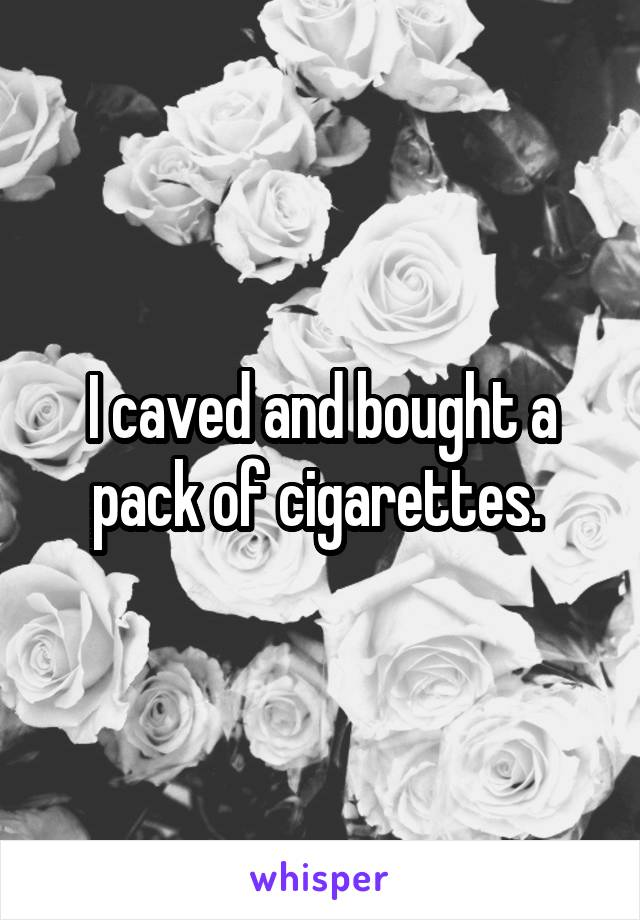 I caved and bought a pack of cigarettes.