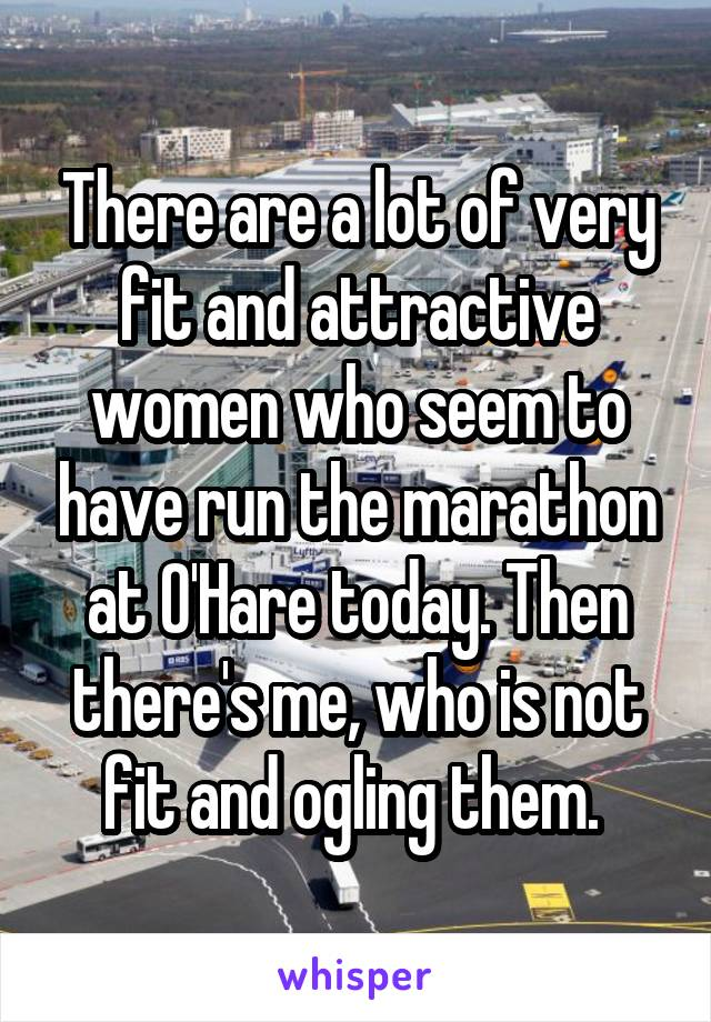 There are a lot of very fit and attractive women who seem to have run the marathon at O'Hare today. Then there's me, who is not fit and ogling them.