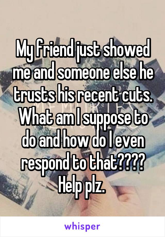 My friend just showed me and someone else he trusts his recent cuts. What am I suppose to do and how do I even respond to that???? Help plz.
