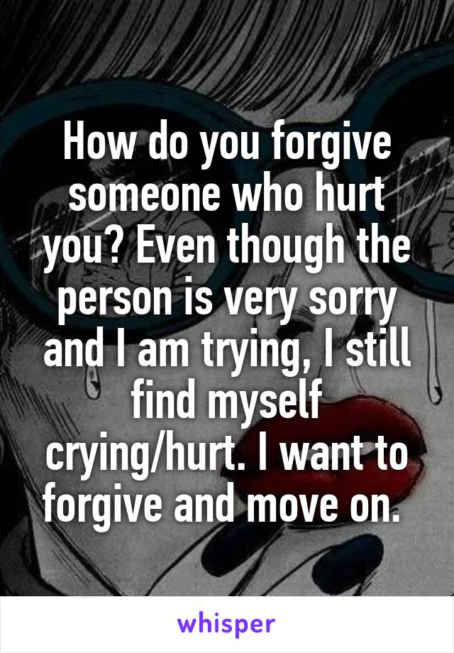 How do you forgive someone who hurt you? Even though the person is very sorry and I am trying, I still find myself crying/hurt. I want to forgive and move on.