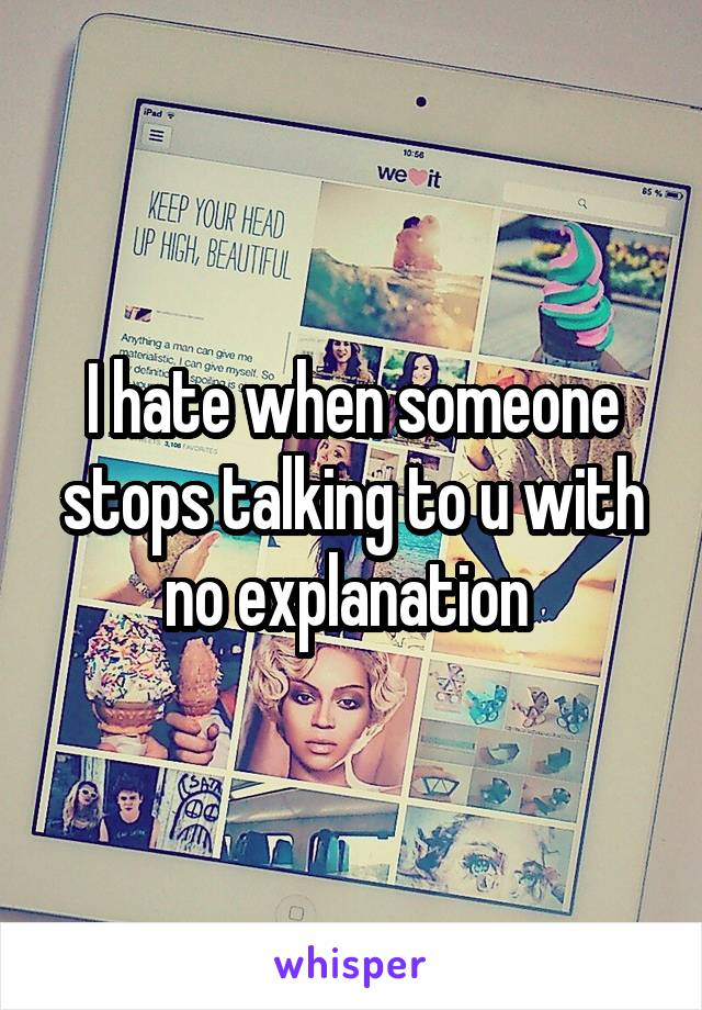 I hate when someone stops talking to u with no explanation