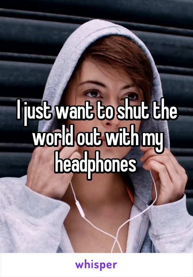 I just want to shut the world out with my headphones
