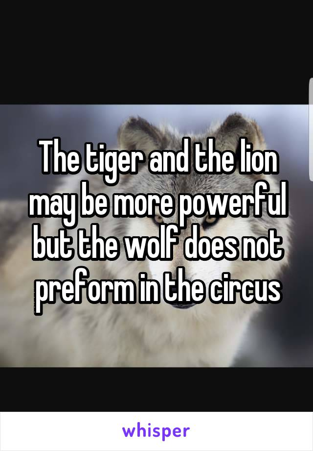 The tiger and the lion may be more powerful but the wolf does not preform in the circus