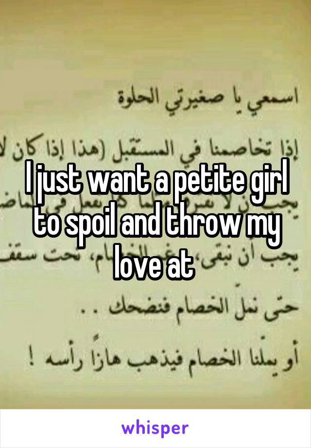 I just want a petite girl to spoil and throw my love at