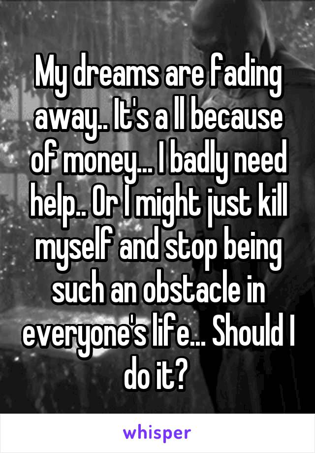 My dreams are fading away.. It's a ll because of money... I badly need help.. Or I might just kill myself and stop being such an obstacle in everyone's life... Should I do it?