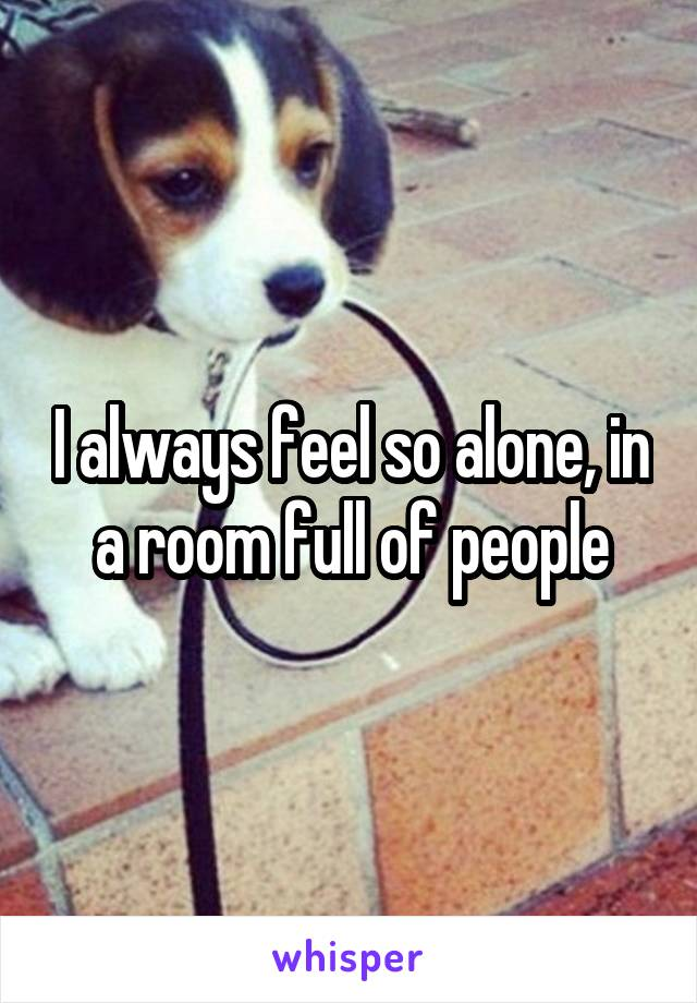 I always feel so alone, in a room full of people