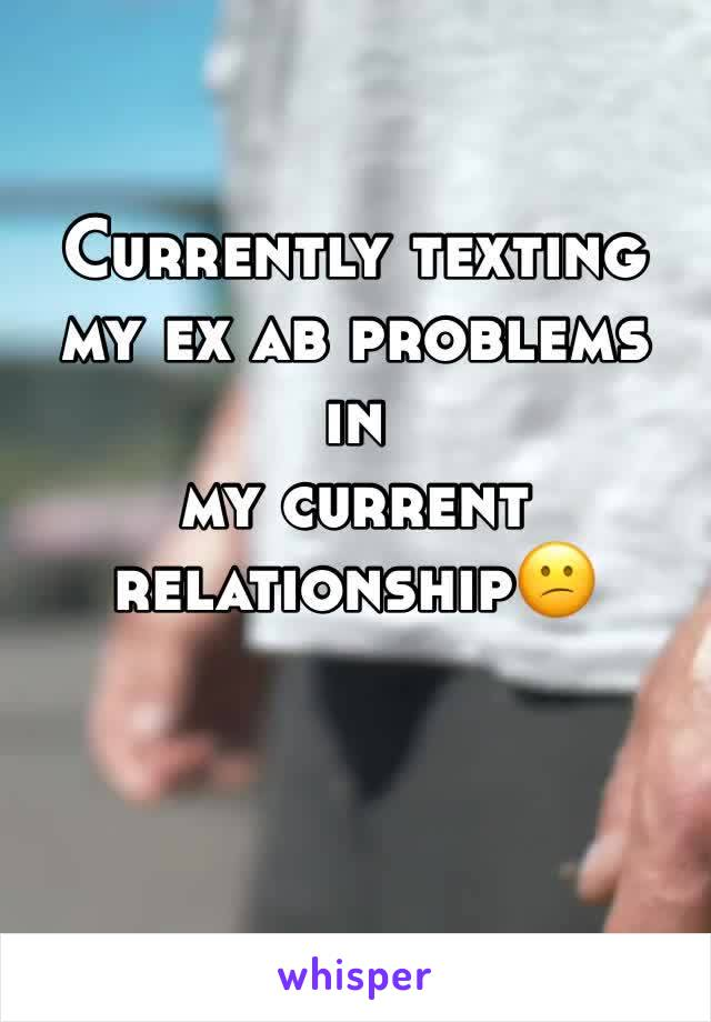 Currently texting my ex ab problems in  my current relationship😕