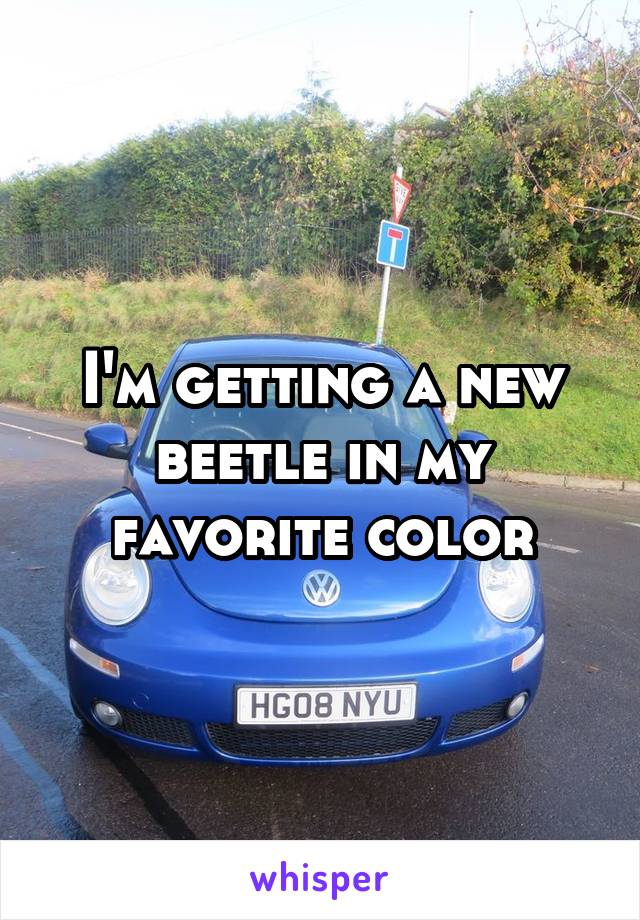 I'm getting a new beetle in my favorite color