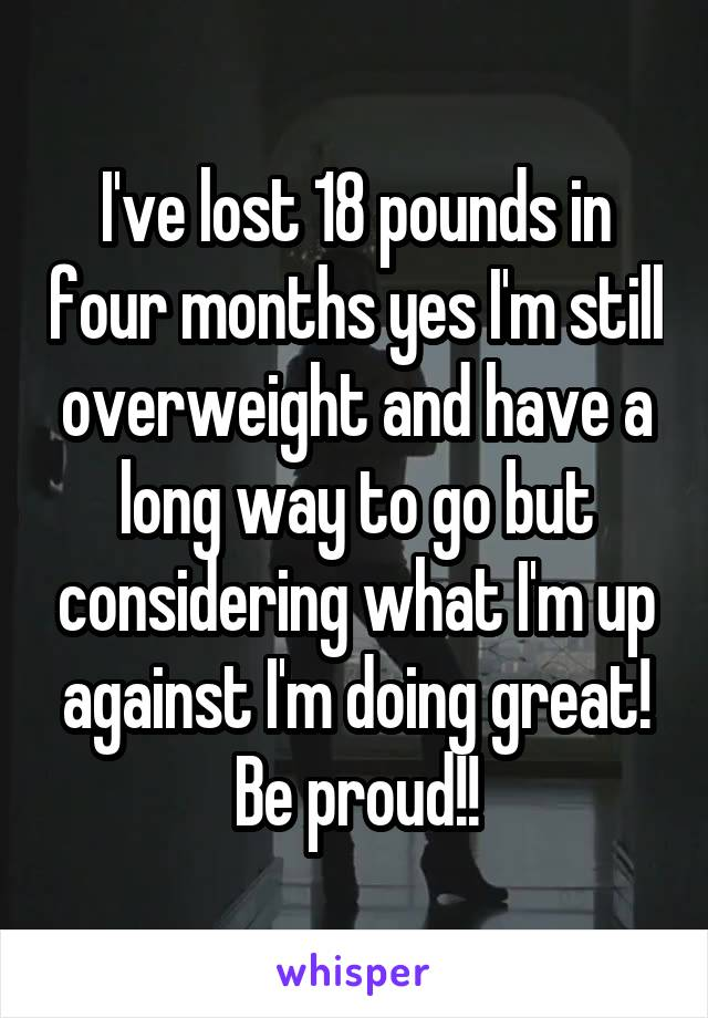 I've lost 18 pounds in four months yes I'm still overweight and have a long way to go but considering what I'm up against I'm doing great! Be proud!!