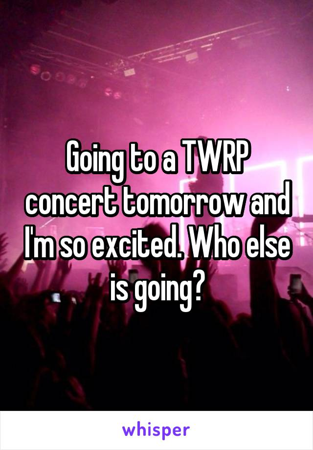 Going to a TWRP concert tomorrow and I'm so excited. Who else is going?