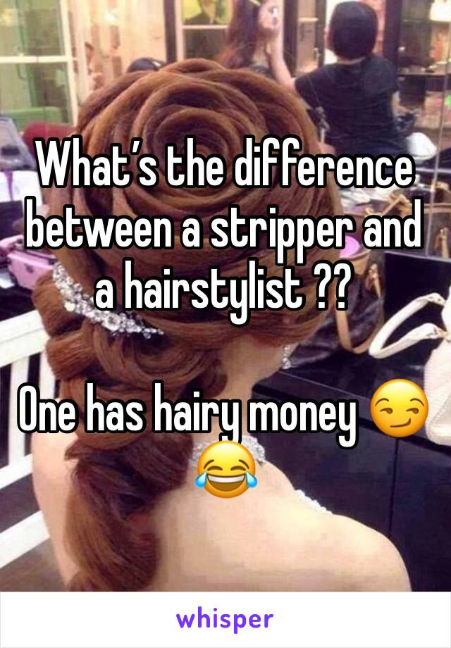 What's the difference between a stripper and a hairstylist ??   One has hairy money 😏😂