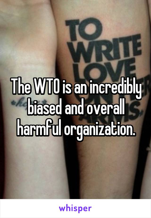 The WTO is an incredibly biased and overall harmful organization.