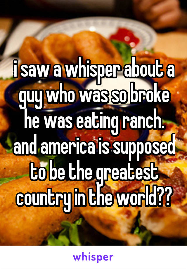 i saw a whisper about a guy who was so broke he was eating ranch. and america is supposed to be the greatest country in the world??