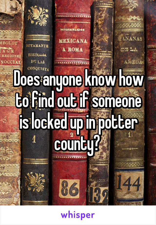 Does anyone know how to find out if someone is locked up in potter county?