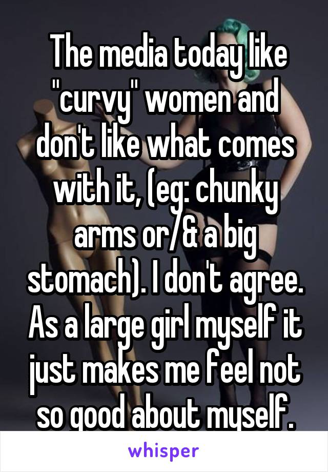 """The media today like """"curvy"""" women and don't like what comes with it, (eg: chunky arms or/& a big stomach). I don't agree. As a large girl myself it just makes me feel not so good about myself."""