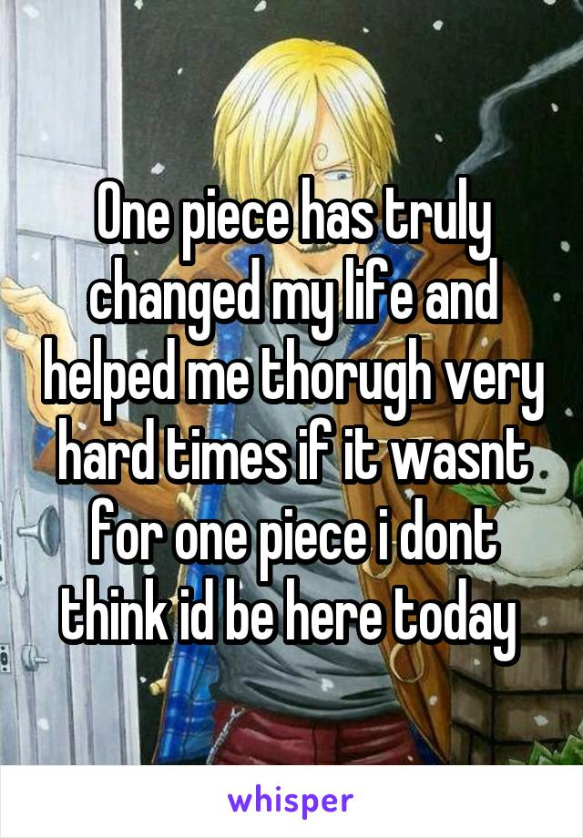 One piece has truly changed my life and helped me thorugh very hard times if it wasnt for one piece i dont think id be here today