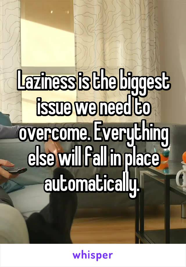 Laziness is the biggest issue we need to overcome. Everything else will fall in place automatically.