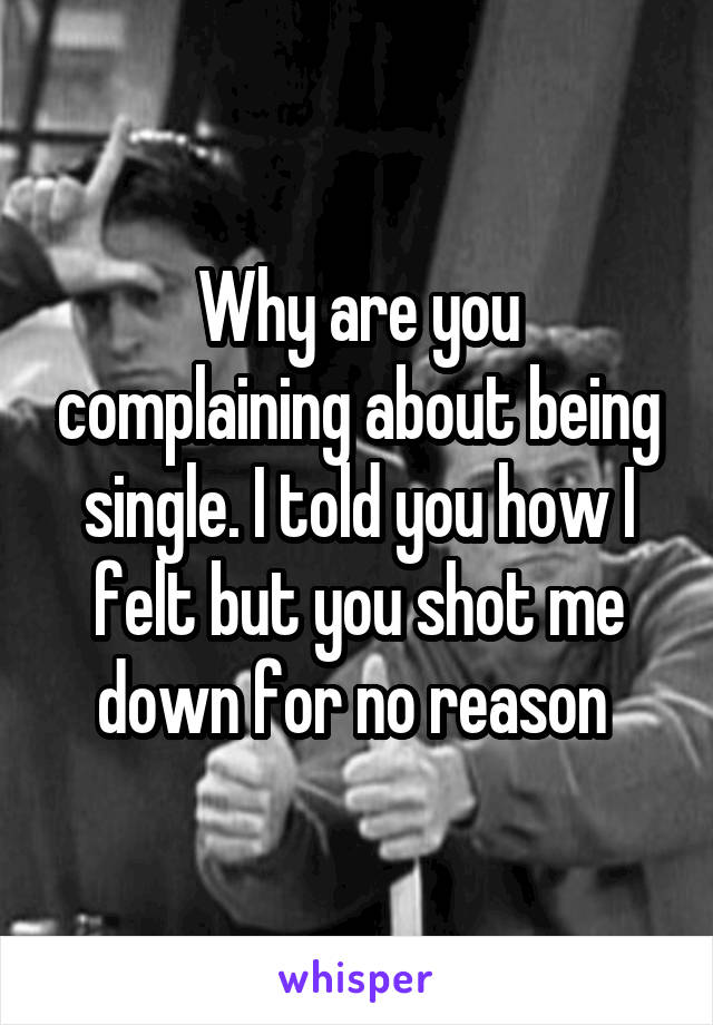 Why are you complaining about being single. I told you how I felt but you shot me down for no reason
