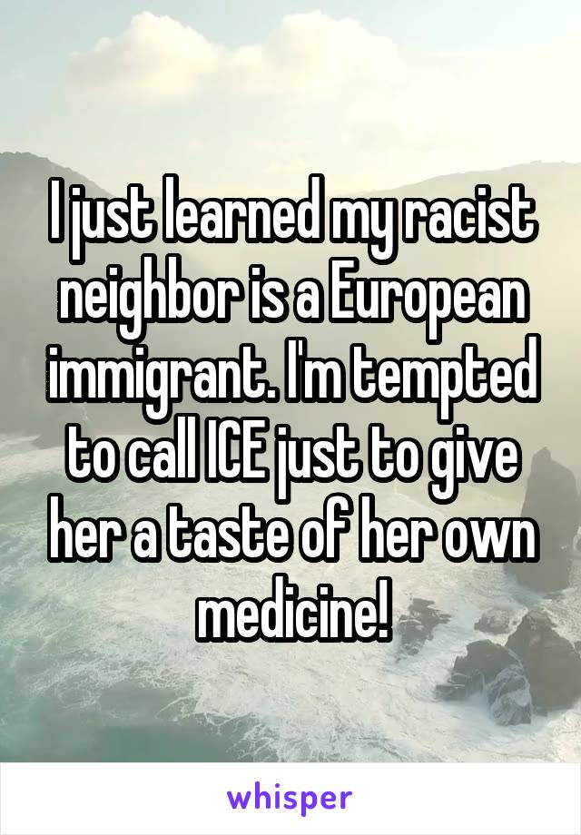 I just learned my racist neighbor is a European immigrant. I'm tempted to call ICE just to give her a taste of her own medicine!
