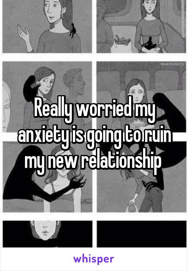 Really worried my anxiety is going to ruin my new relationship