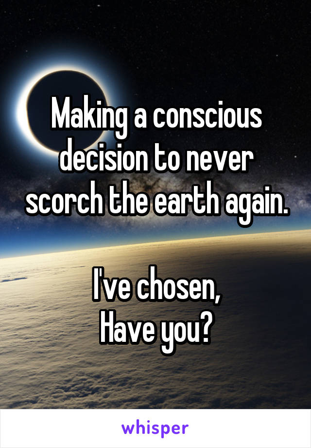Making a conscious decision to never scorch the earth again.  I've chosen, Have you?