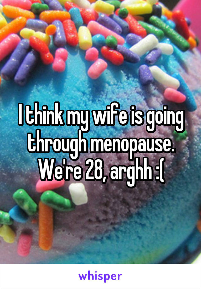 I think my wife is going through menopause. We're 28, arghh :(