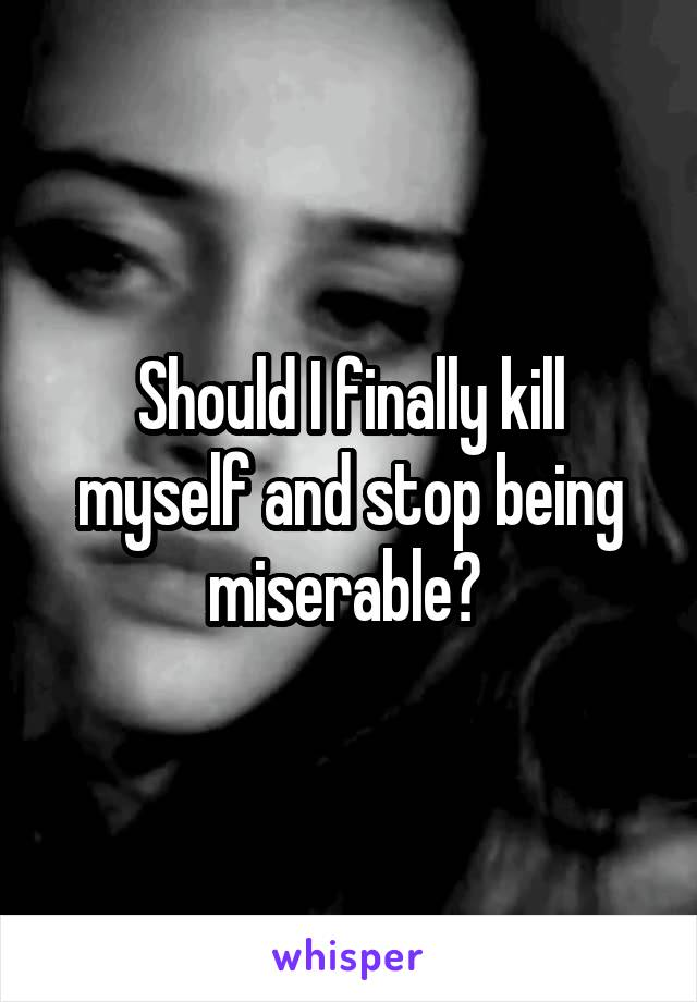 Should I finally kill myself and stop being miserable?
