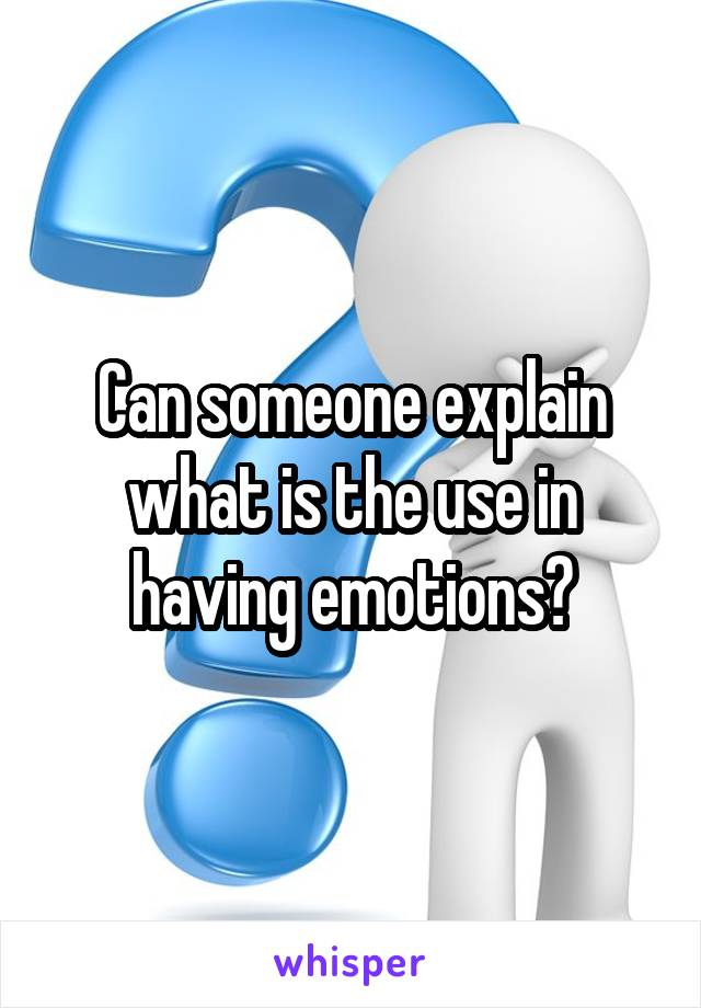 Can someone explain what is the use in having emotions?