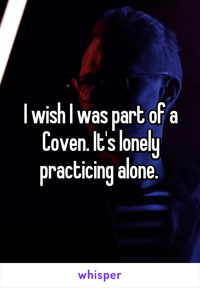 I wish I was part of a Coven. It's lonely practicing alone.