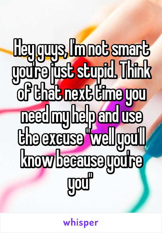"Hey guys, I'm not smart you're just stupid. Think of that next time you need my help and use the excuse ""well you'll know because you're you"""