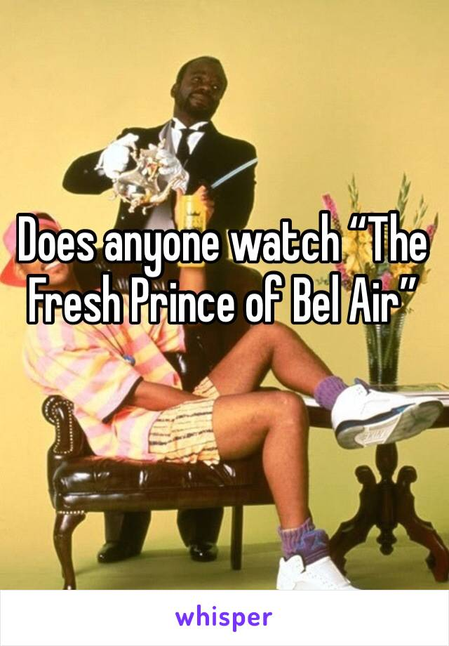 """Does anyone watch """"The Fresh Prince of Bel Air"""""""
