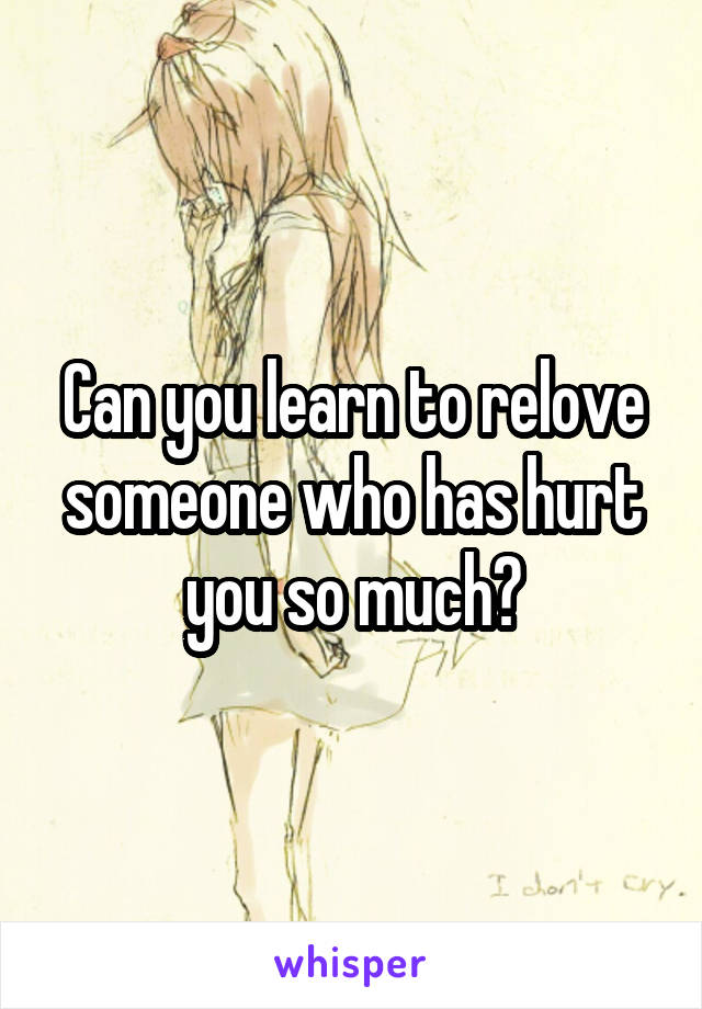 Can you learn to relove someone who has hurt you so much?